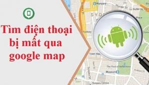 Cách định vị điện thoại Android bị thất lạc hoặc mất cắp