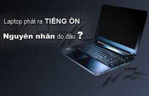Những nguyên nhân có thể phát ra tiếng ồn phát ra từ chiếc Laptop