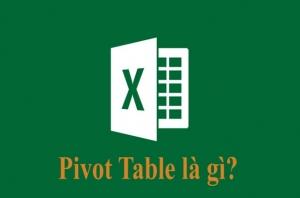 Pivot table là gì? Cách sử dụng Pivot table trong excel